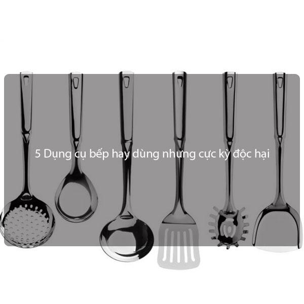 5 Dụng cụ bếp hay dùng nhưng cực kỳ độc hại